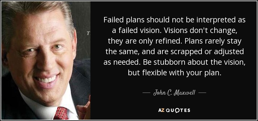 Failed plans should not be interpreted as a failed vision. Visions don't change, they are only refined. Plans rarely stay the same, and are scrapped or adjusted as needed. Be stubborn about the vision, but flexible with your plan. - John C. Maxwell