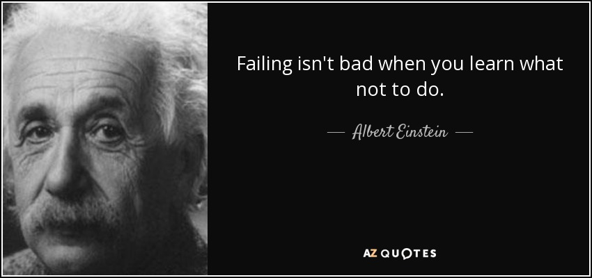 Failing isn't bad when you learn what not to do. - Albert Einstein