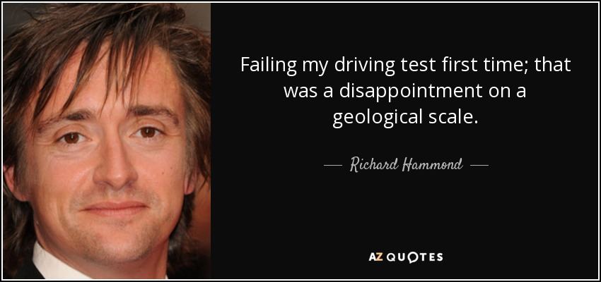 Failing my driving test first time; that was a disappointment on a geological scale. - Richard Hammond