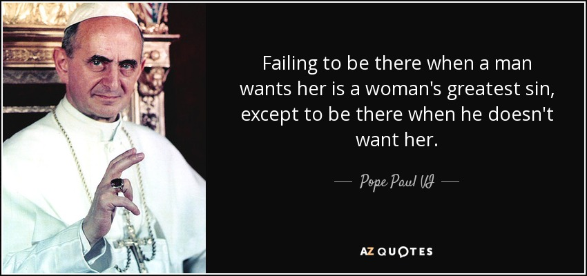 Failing to be there when a man wants her is a woman's greatest sin, except to be there when he doesn't want her. - Pope Paul VI