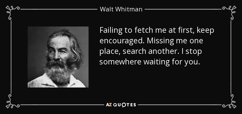 Failing to fetch me at first, keep encouraged. Missing me one place, search another. I stop somewhere waiting for you. - Walt Whitman