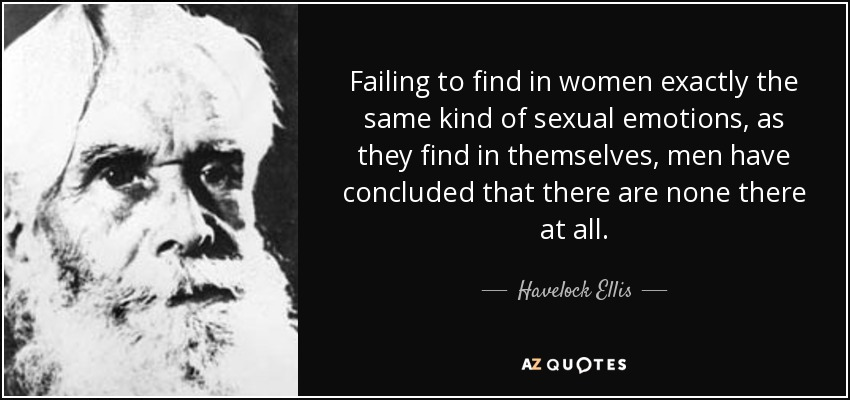 Failing to find in women exactly the same kind of sexual emotions, as they find in themselves, men have concluded that there are none there at all. - Havelock Ellis