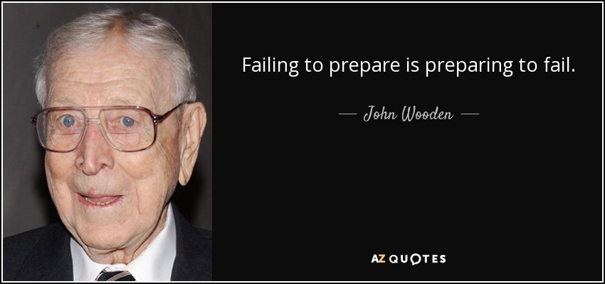 Failing to prepare is preparing to fail. - John Wooden