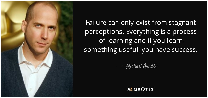 Failure can only exist from stagnant perceptions. Everything is a process of learning and if you learn something useful, you have success. - Michael Arndt