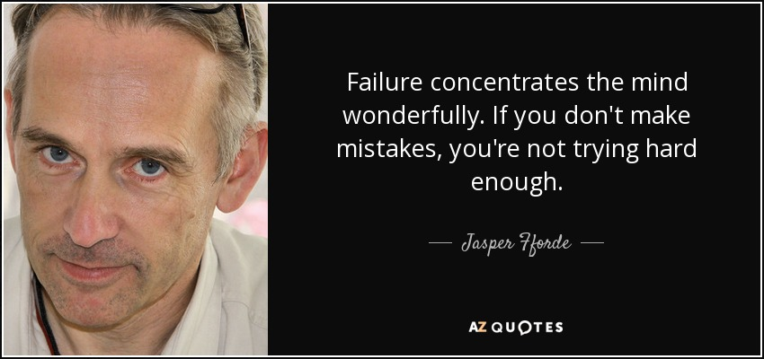 Failure concentrates the mind wonderfully. If you don't make mistakes, you're not trying hard enough. - Jasper Fforde