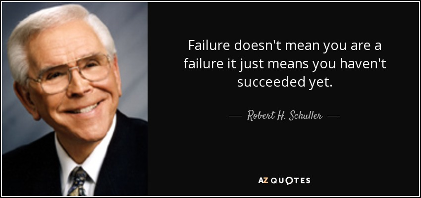 Failure doesn't mean you are a failure it just means you haven't succeeded yet. - Robert H. Schuller