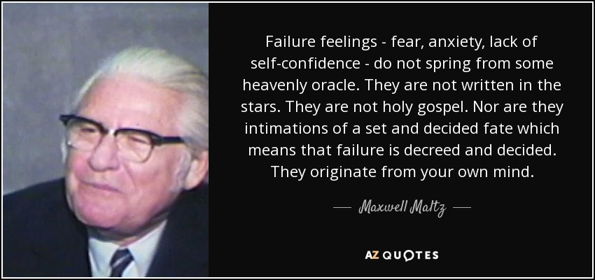Failure feelings - fear, anxiety, lack of self-confidence - do not spring from some heavenly oracle. They are not written in the stars. They are not holy gospel. Nor are they intimations of a set and decided fate which means that failure is decreed and decided. They originate from your own mind. - Maxwell Maltz