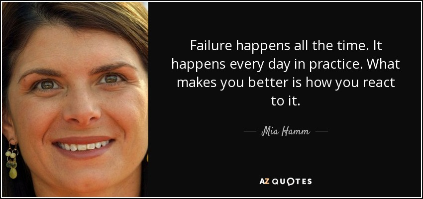 Failure happens all the time. It happens every day in practice. What makes you better is how you react to it. - Mia Hamm