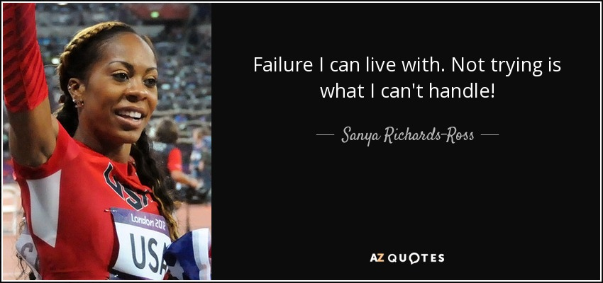 Failure I can live with. Not trying is what I can't handle! - Sanya Richards-Ross