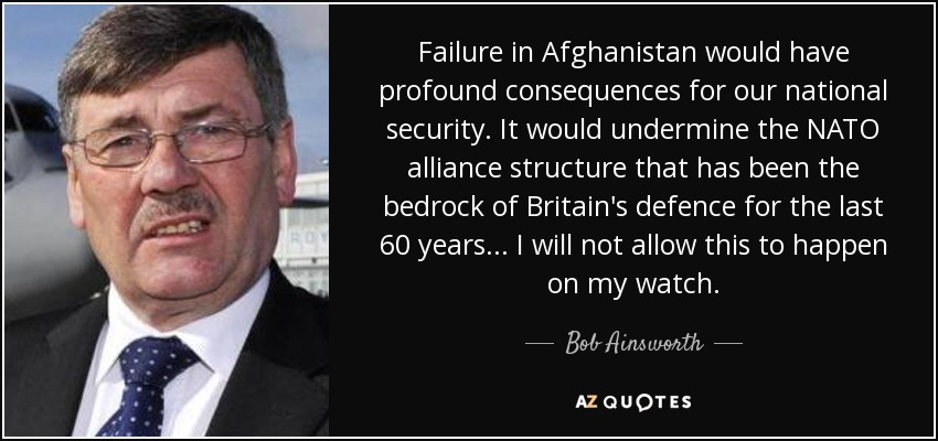 Failure in Afghanistan would have profound consequences for our national security. It would undermine the NATO alliance structure that has been the bedrock of Britain's defence for the last 60 years... I will not allow this to happen on my watch. - Bob Ainsworth