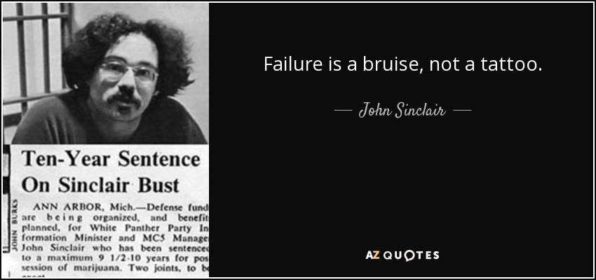 Failure is a bruise, not a tattoo. - John Sinclair