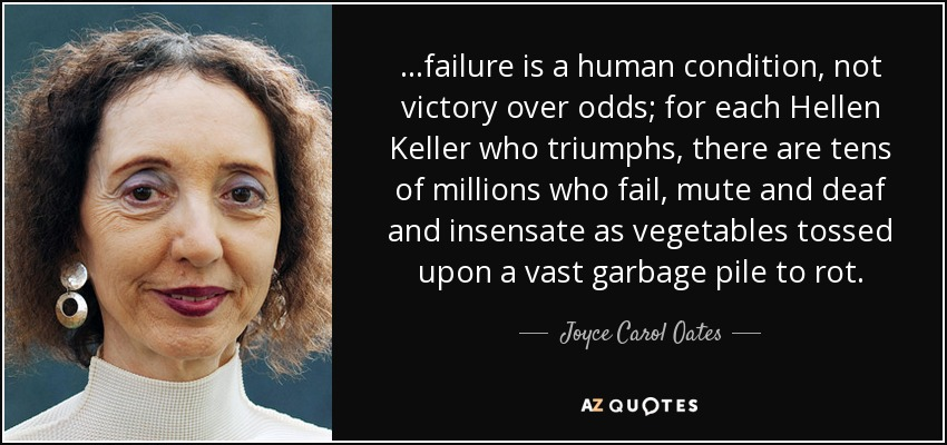 ...failure is a human condition, not victory over odds; for each Hellen Keller who triumphs, there are tens of millions who fail, mute and deaf and insensate as vegetables tossed upon a vast garbage pile to rot. - Joyce Carol Oates