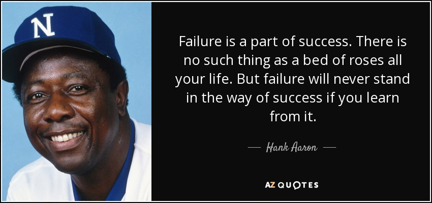 Failure is a part of success. There is no such thing as a bed of roses all your life. But failure will never stand in the way of success if you learn from it. - Hank Aaron