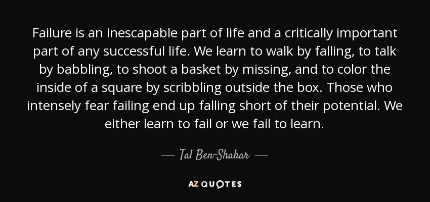 Failure is an inescapable part of life and a critically important part of any successful life. We learn to walk by falling, to talk by babbling, to shoot a basket by missing, and to color the inside of a square by scribbling outside the box. Those who intensely fear failing end up falling short of their potential. We either learn to fail or we fail to learn. - Tal Ben-Shahar