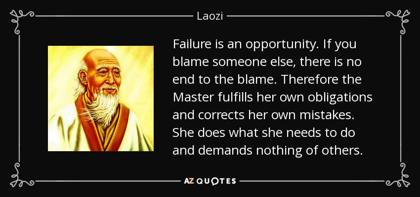 Failure is an opportunity. If you blame someone else, there is no end to the blame. Therefore the Master fulfills her own obligations and corrects her own mistakes. She does what she needs to do and demands nothing of others. - Laozi