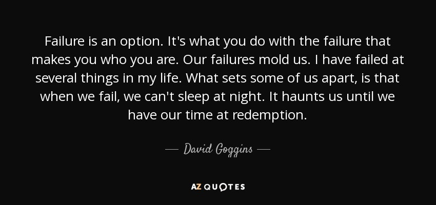 Failure is an option. It's what you do with the failure that makes you who you are. Our failures mold us. I have failed at several things in my life. What sets some of us apart, is that when we fail, we can't sleep at night. It haunts us until we have our time at redemption. - David Goggins