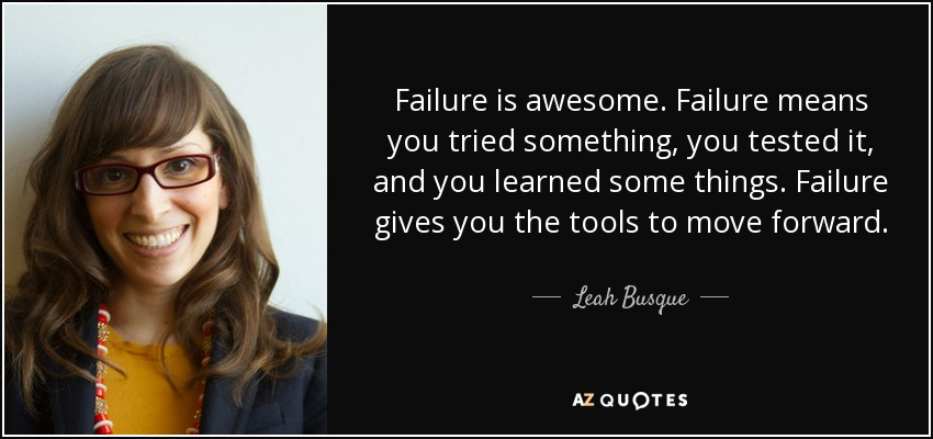 Failure is awesome. Failure means you tried something, you tested it, and you learned some things. Failure gives you the tools to move forward. - Leah Busque