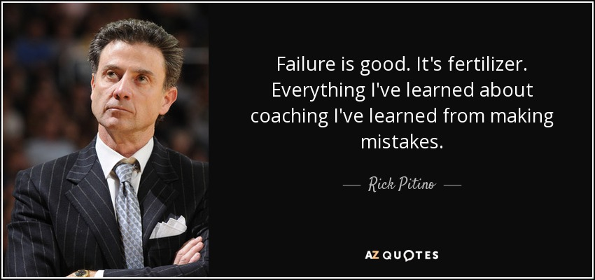 Failure is good. It's fertilizer. Everything I've learned about coaching I've learned from making mistakes. - Rick Pitino