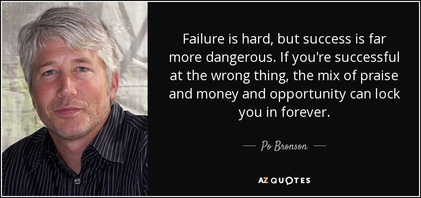 Failure is hard, but success is far more dangerous. If you're successful at the wrong thing, the mix of praise and money and opportunity can lock you in forever. - Po Bronson