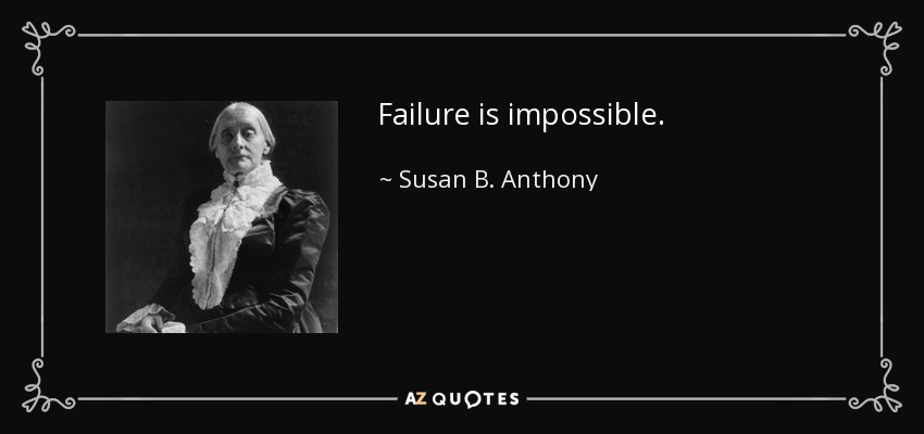 Failure is impossible. - Susan B. Anthony