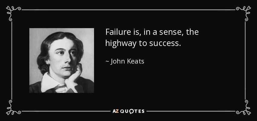 Failure is, in a sense, the highway to success. - John Keats