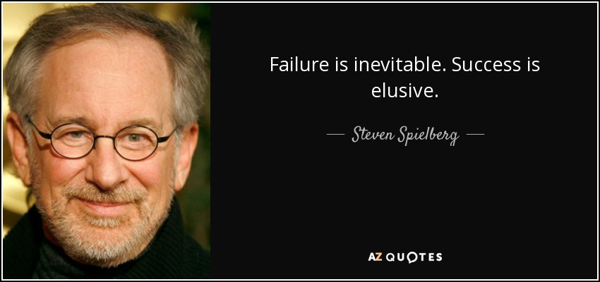 Failure is inevitable. Success is elusive. - Steven Spielberg