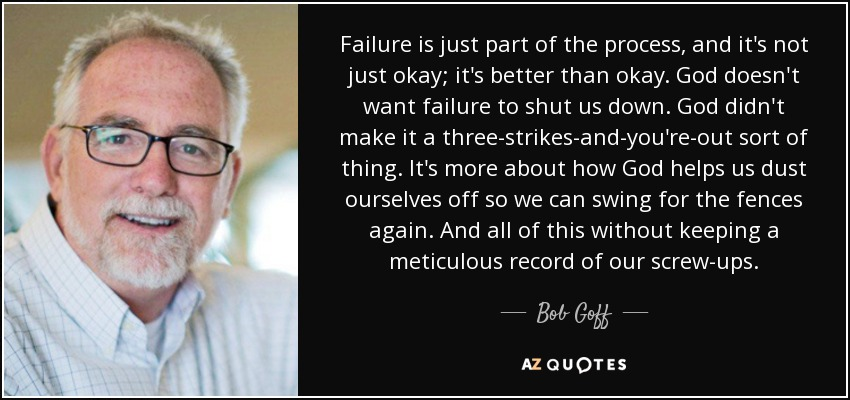 Failure is just part of the process, and it's not just okay; it's better than okay. God doesn't want failure to shut us down. God didn't make it a three-strikes-and-you're-out sort of thing. It's more about how God helps us dust ourselves off so we can swing for the fences again. And all of this without keeping a meticulous record of our screw-ups. - Bob Goff