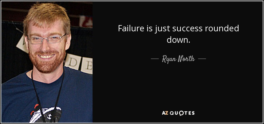Failure is just success rounded down. - Ryan North