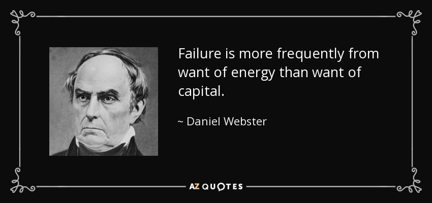 Failure is more frequently from want of energy than want of capital. - Daniel Webster