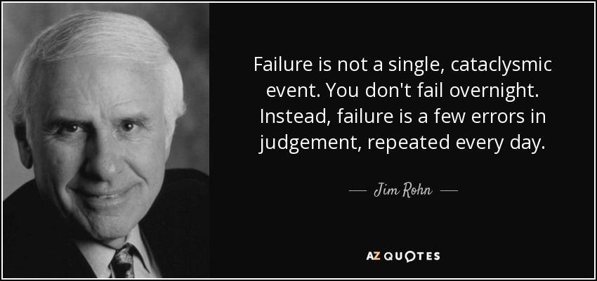 Failure is not a single, cataclysmic event. You don't fail overnight. Instead, failure is a few errors in judgement, repeated every day. - Jim Rohn