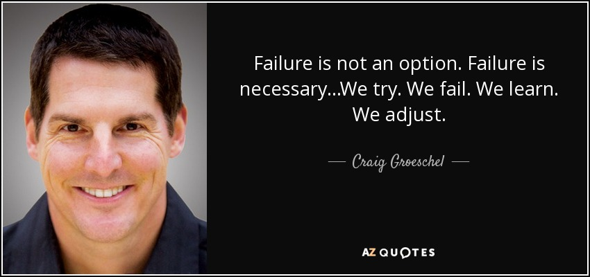 Failure is not an option. Failure is necessary...We try. We fail. We learn. We adjust. - Craig Groeschel