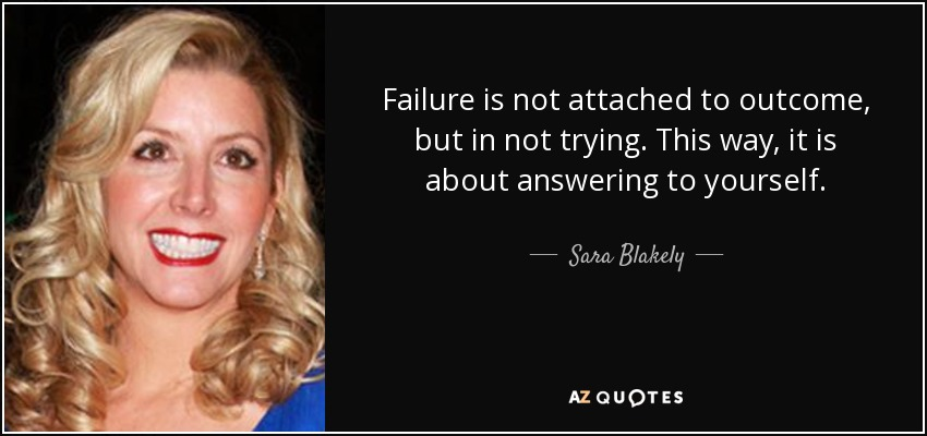 Failure is not attached to outcome, but in not trying. This way, it is about answering to yourself. - Sara Blakely