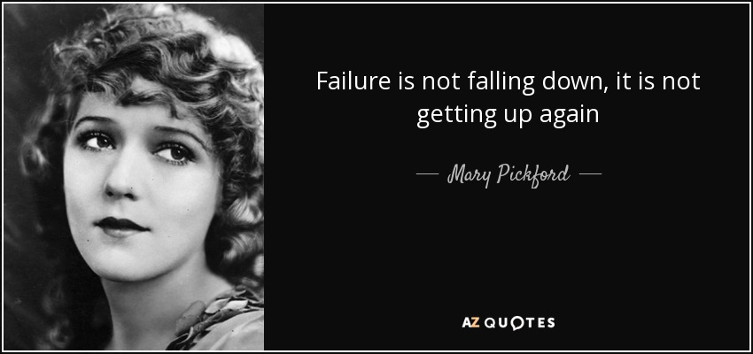 Failure is not falling down, it is not getting up again - Mary Pickford