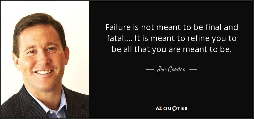 Failure is not meant to be final and fatal.... It is meant to refine you to be all that you are meant to be. - Jon Gordon