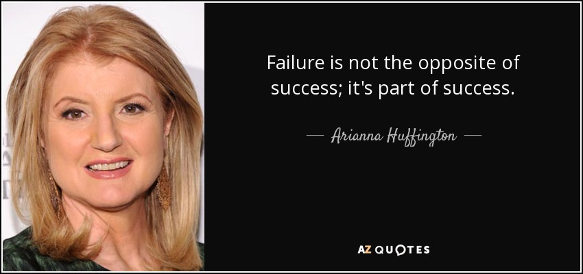 Failure is not the opposite of success; it's part of success. - Arianna Huffington