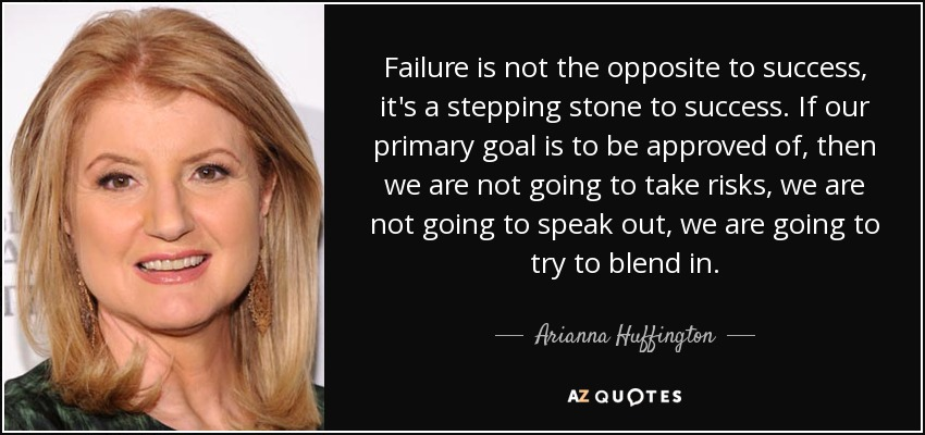 Failure is not the opposite to success, it's a stepping stone to success. If our primary goal is to be approved of, then we are not going to take risks, we are not going to speak out, we are going to try to blend in. - Arianna Huffington