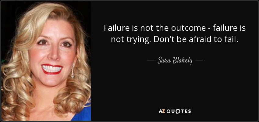 Failure is not the outcome - failure is not trying. Don't be afraid to fail. - Sara Blakely