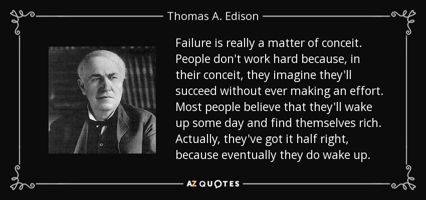 Failure is really a matter of conceit. People don't work hard because, in their conceit, they imagine they'll succeed without ever making an effort. Most people believe that they'll wake up some day and find themselves rich. Actually, they've got it half right, because eventually they do wake up. - Thomas A. Edison