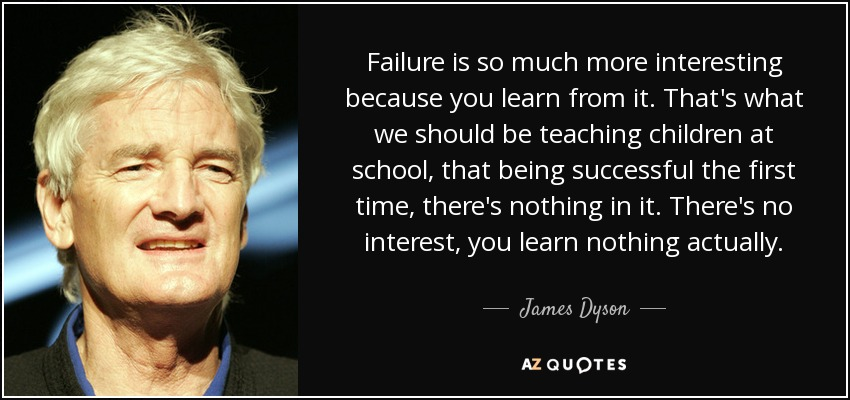 Failure is so much more interesting because you learn from it. That's what we should be teaching children at school, that being successful the first time, there's nothing in it. There's no interest, you learn nothing actually. - James Dyson