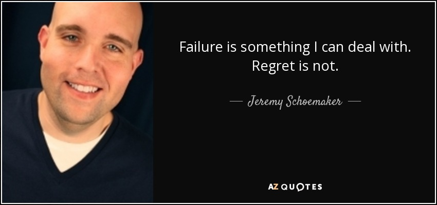 Failure is something I can deal with. Regret is not. - Jeremy Schoemaker