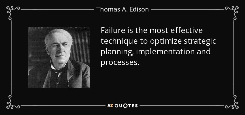Failure is the most effective technique to optimize strategic planning, implementation and processes. - Thomas A. Edison