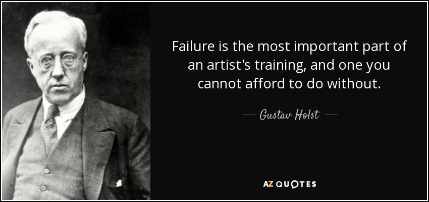 Failure is the most important part of an artist's training, and one you cannot afford to do without. - Gustav Holst