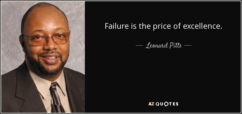 Failure is the price of excellence. - Leonard Pitts
