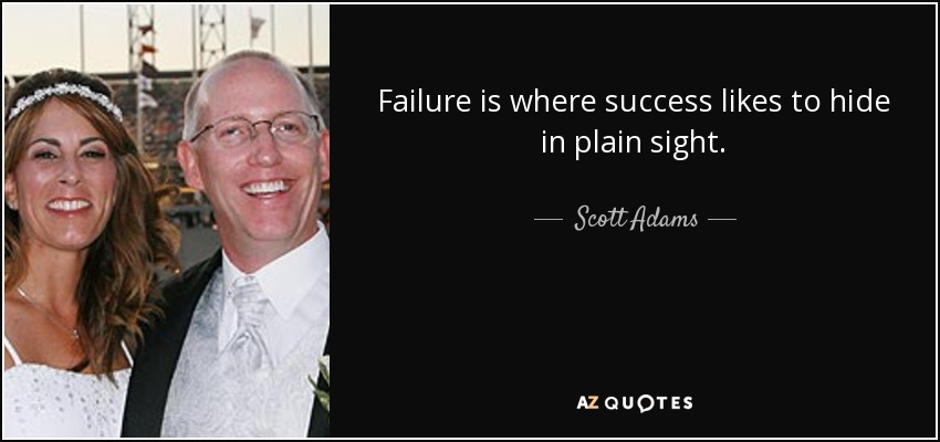 Failure is where success likes to hide in plain sight. - Scott Adams