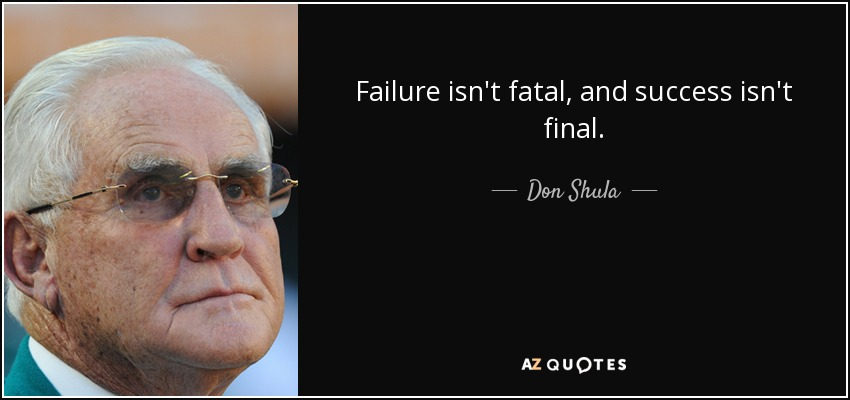Failure isn't fatal, and success isn't final. - Don Shula