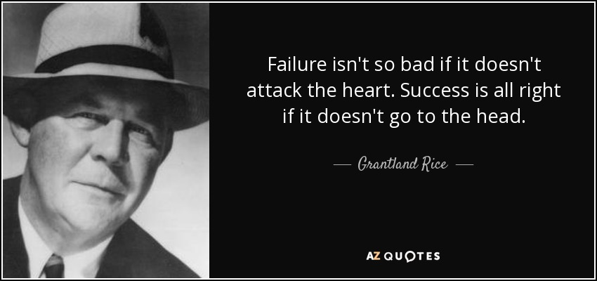 Failure isn't so bad if it doesn't attack the heart. Success is all right if it doesn't go to the head. - Grantland Rice