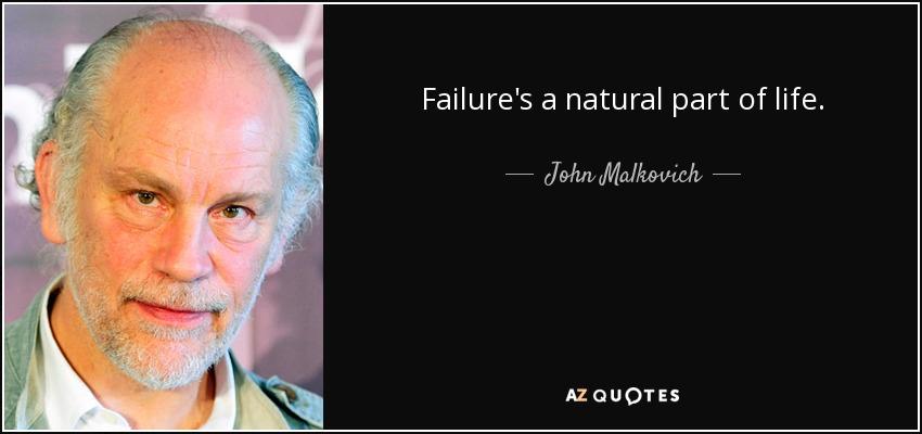 Failure's a natural part of life. - John Malkovich
