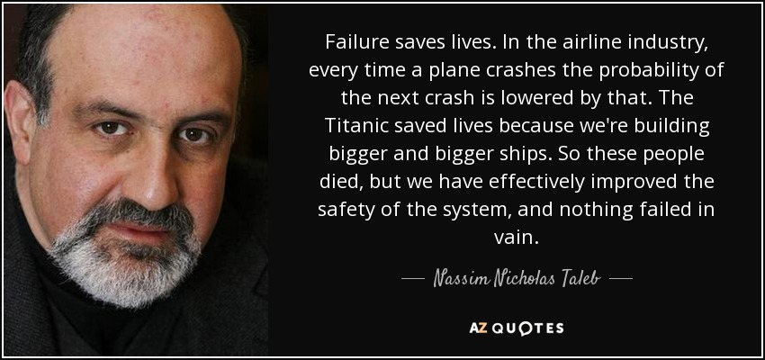 Failure saves lives. In the airline industry, every time a plane crashes the probability of the next crash is lowered by that. The Titanic saved lives because we're building bigger and bigger ships. So these people died, but we have effectively improved the safety of the system, and nothing failed in vain. - Nassim Nicholas Taleb