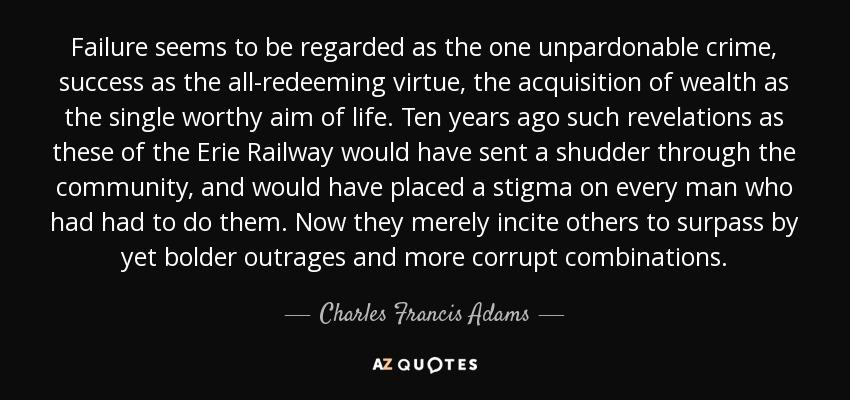 Failure seems to be regarded as the one unpardonable crime, success as the all-redeeming virtue, the acquisition of wealth as the single worthy aim of life. Ten years ago such revelations as these of the Erie Railway would have sent a shudder through the community, and would have placed a stigma on every man who had had to do them. Now they merely incite others to surpass by yet bolder outrages and more corrupt combinations. - Charles Francis Adams, Sr.