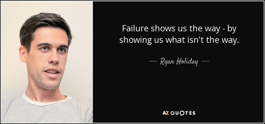 Failure shows us the way - by showing us what isn't the way. - Ryan Holiday